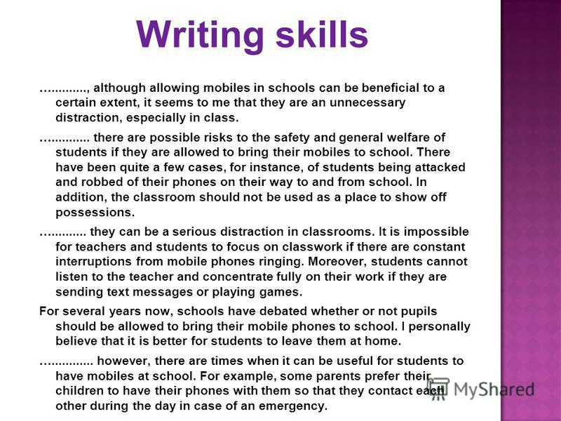 Writing skills ….........., although allowing mobiles in schools can be beneficial to a certain extent, it seems to me that they are an unnecessary distraction, especially in class. …........... there are possible risks to the safety and general welf