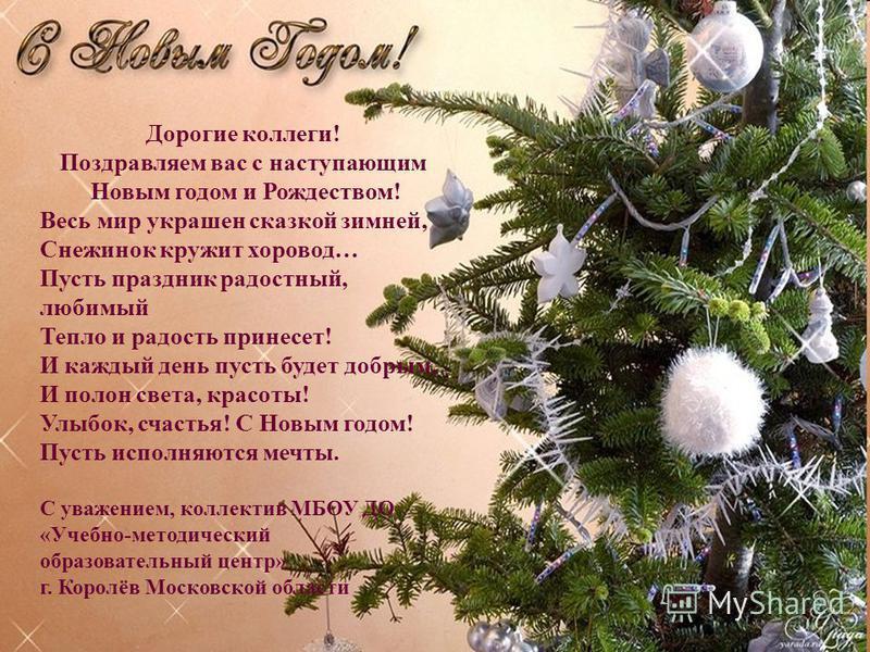Дорогие коллеги! Поздравляем вас с наступающим Новым годом и Рождеством! Весь мир украшен сказкой зимней, Снежинок кружит хоровод… Пусть праздник радостный, любимый Тепло и радость принесет! И каждый день пусть будет добрым, И полон света, красоты! У