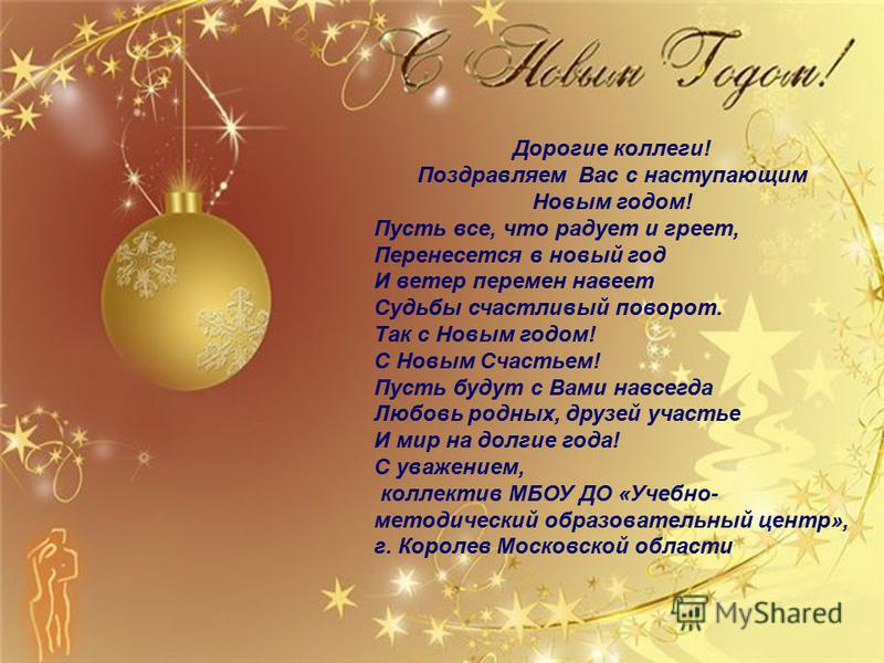 Дорогие коллеги! Поздравляем Вас с наступающим Новым годом! Пусть все, что радует и греет, Перенесется в новый год И ветер перемен навеет Судьбы счастливый поворот. Так с Новым годом! С Новым Счастьем! Пусть будут с Вами навсегда Любовь родных, друзе