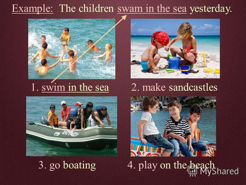 Example: The children swam in the sea yesterday. 1. swim in the sea2. make sandcastles 3. go boating4. play on the beach