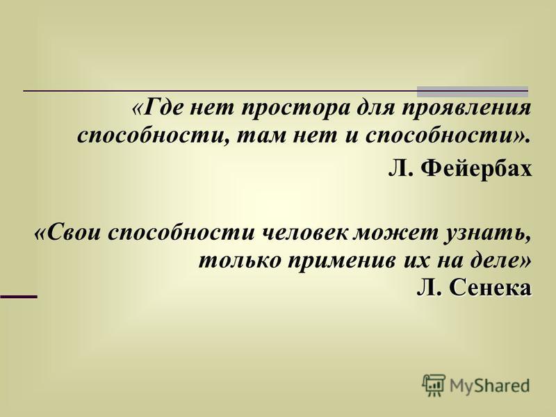 «Где нет простора для проявления способности, там нет и способности». Л. Фейербах Л. Сенека «Свои способности человек может узнать, только применив их на деле» Л. Сенека
