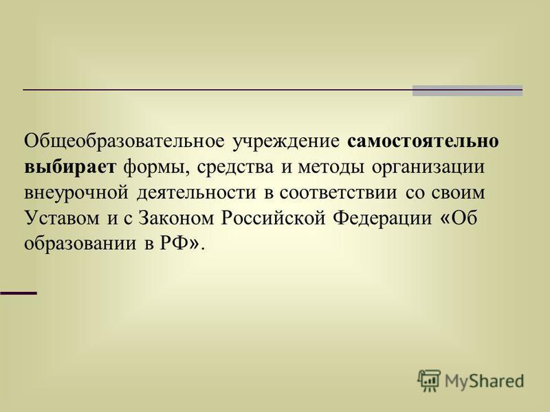 Общеобразовательное учреждение самостоятельно выбирает формы, средства и методы организации внеурочной деятельности в соответствии со своим Уставом и с Законом Российской Федерации « Об образовании в РФ ».