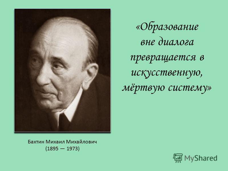 Бахтин Михаил Михайлович (1895 1973) «Образование вне диалога превращается в искусственную, мёртвую систему»