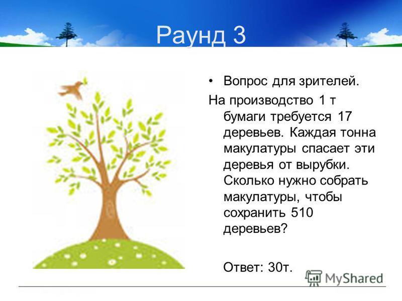 Раунд 3 Вопрос для зрителей. На производство 1 т бумаги требуется 17 деревьев. Каждая тонна макулатуры спасает эти деревья от вырубки. Сколько нужно собрать макулатуры, чтобы сохранить 510 деревьев? Ответ: 30 т.