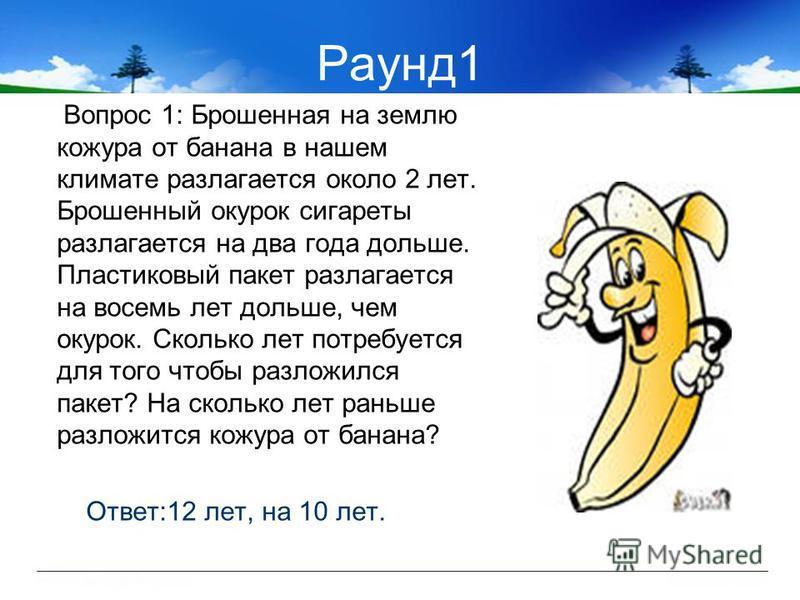 Раунд 1 Вопрос 1: Брошенная на землю кожура от банана в нашем климате разлагается около 2 лет. Брошенный окурок сигареты разлагается на два года дольше. Пластиковый пакет разлагается на восемь лет дольше, чем окурок. Сколько лет потребуется для того