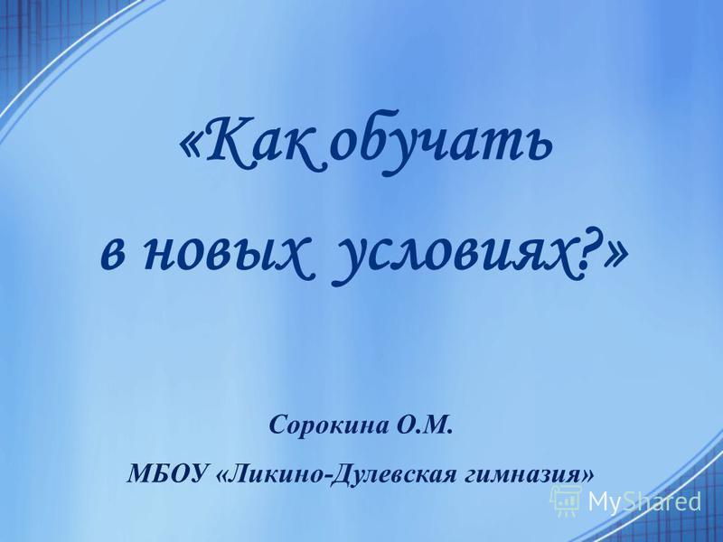 «Как обучать в новых условиях?» Сорокина О.М. МБОУ «Ликино-Дулевская гимназия»