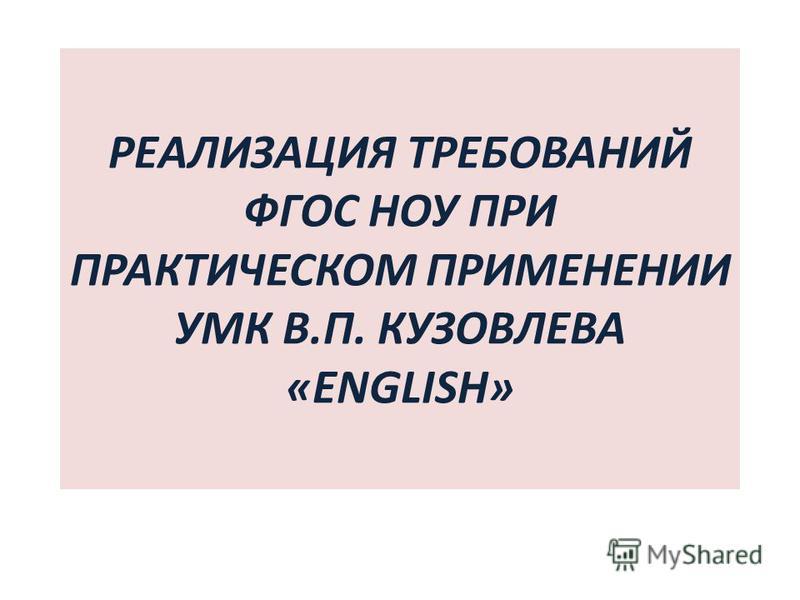 РЕАЛИЗАЦИЯ ТРЕБОВАНИЙ ФГОС НОУ ПРИ ПРАКТИЧЕСКОМ ПРИМЕНЕНИИ УМК В.П. КУЗОВЛЕВА «ENGLISH»