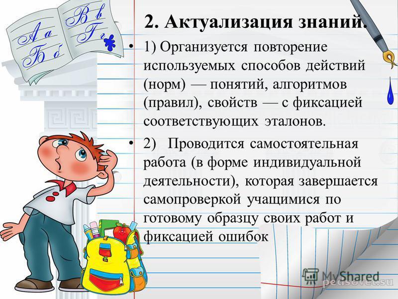 2. Актуализация знаний. 1) Организуется повторение используемых способов действий (норм) понятий, алгоритмов (правил), свойств с фиксацией соответствующих эталонов. 2) Проводится самостоятельная работа (в форме индивидуальной деятельности), которая з