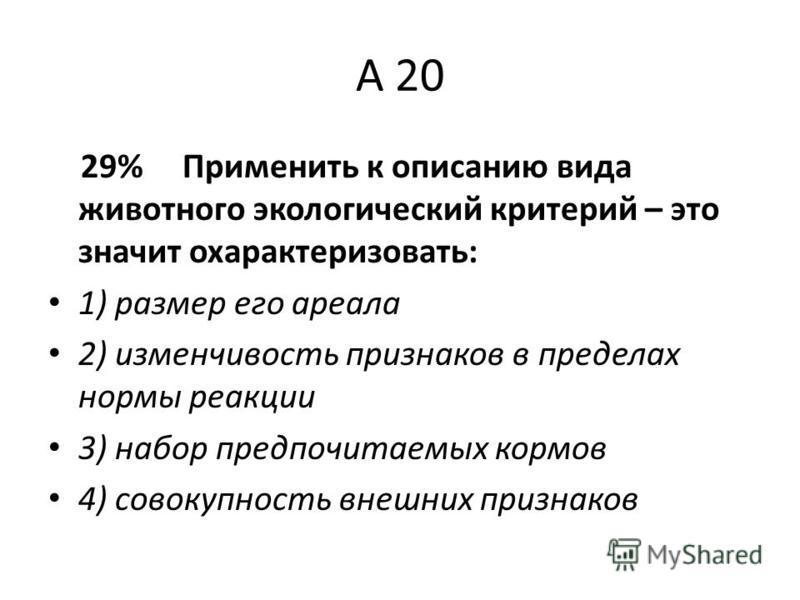 А 20 29% Применить к описанию вида животного экологический критерий – это значит охарактеризовать: 1) размер его ареала 2) изменчивость признаков в пределах нормы реакции 3) набор предпочитаемых кормов 4) совокупность внешних признаков