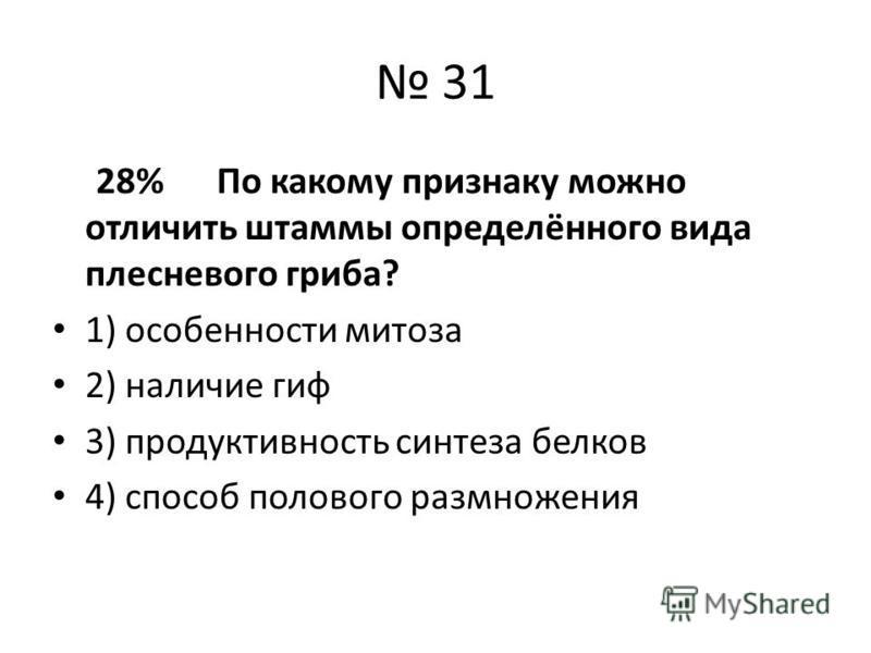 31 28% По какому признаку можно отличить штаммы определённого вида плесневого гриба? 1) особенности митоза 2) наличие гиф 3) продуктивность синтеза белков 4) способ полового размножения