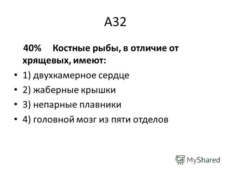 А32 40% Костные рыбы, в отличие от хрящевых, имеют: 1) двухкамерное сердце 2) жаберные крышки 3) непарные плавники 4) головной мозг из пяти отделов