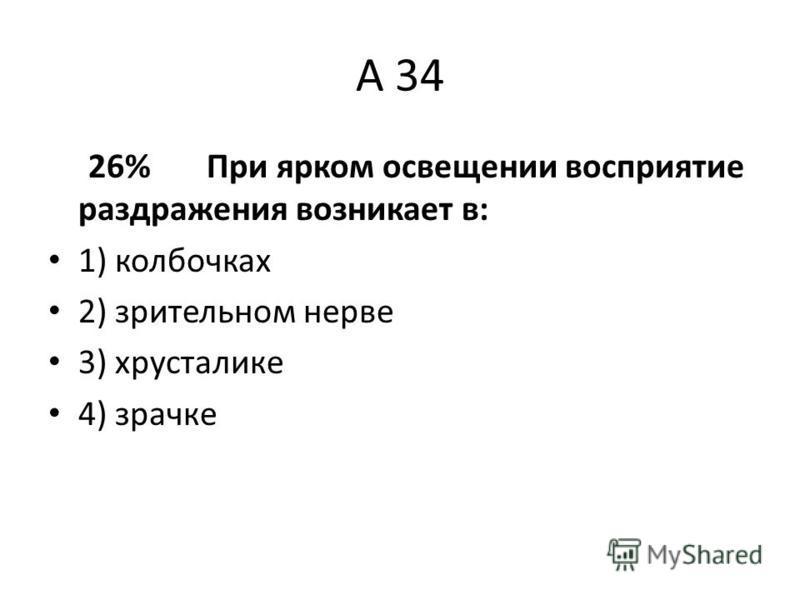 А 34 26% При ярком освещении восприятие раздражения возникает в: 1) колбочках 2) зрительном нерве 3) хрусталике 4) зрачке
