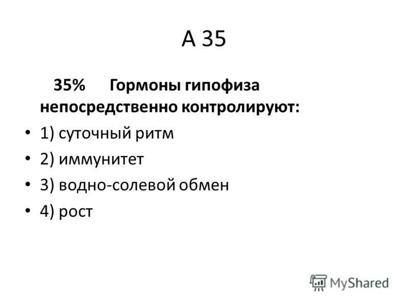 А 35 35% Гормоны гипофиза непосредственно контролируют: 1) суточный ритм 2) иммунитет 3) водно-солевой обмен 4) рост