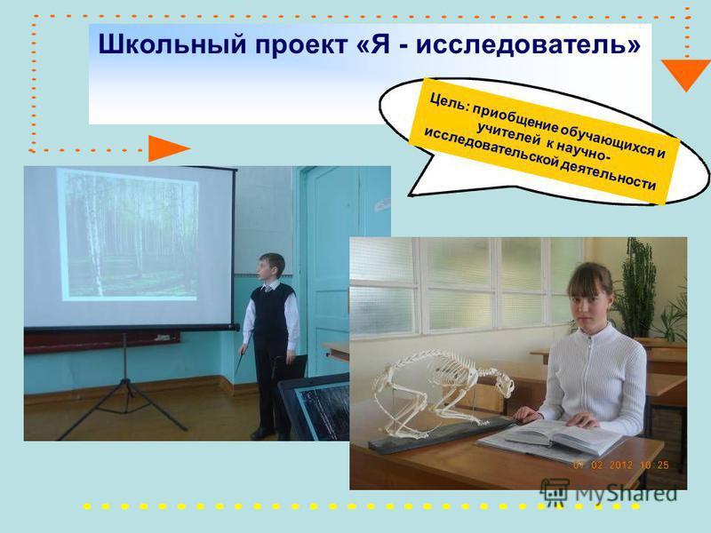 Школьный проект «Я - исследователь» Цель: приобщение обучающихся и учителей к научно- исследовательской деятельности
