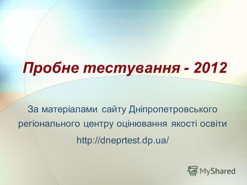 Пробне тестування - 2012 За матеріалами сайту Дніпропетровського регіонального центру оцінювання якості освіти http://dneprtest.dp.ua/