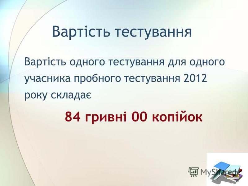 Вартість тестування Вартість одного тестування для одного учасника пробного тестування 2012 року складає 84 гривні 00 копійок