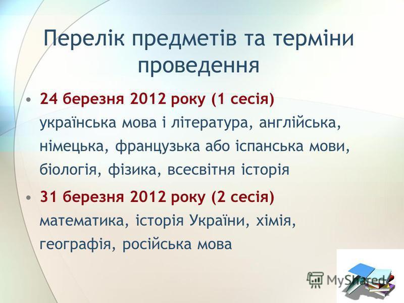 Перелік предметів та терміни проведення 24 березня 2012 року (1 сесія) українська мова і література, англійська, німецька, французька або іспанська мови, біологія, фізика, всесвітня історія 31 березня 2012 року (2 сесія) математика, історія України,