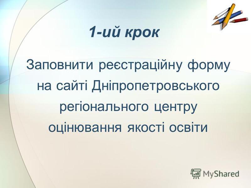 1-ий крок Заповнити реєстраційну форму на сайті Дніпропетровського регіонального центру оцінювання якості освіти