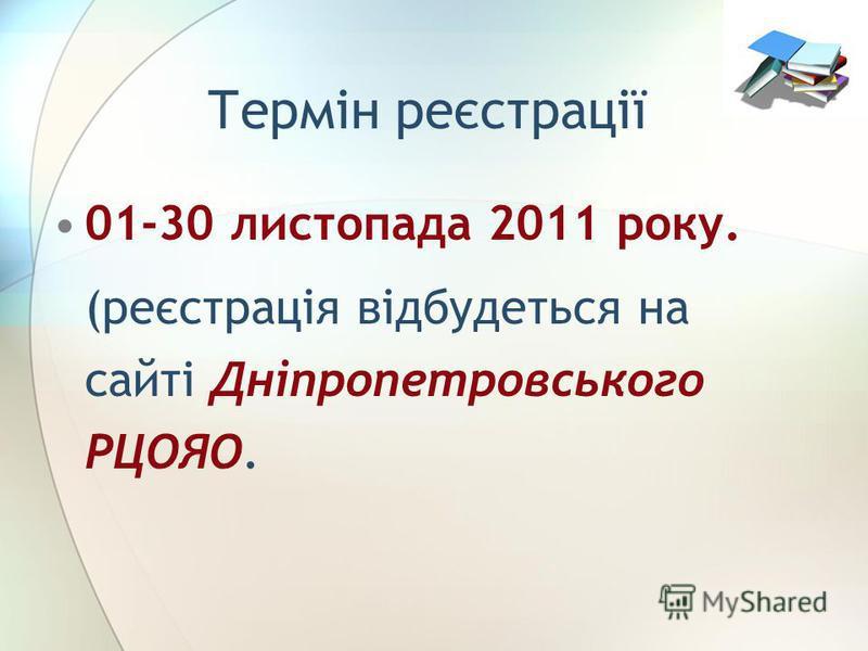 Термін реєстрації 01-30 листопада 2011 року. (реєстрація відбудеться на сайті Дніпропетровського РЦОЯО.