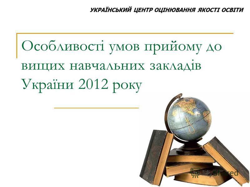 Особливості умов прийому до вищих навчальних закладів України 2012 року УКРАЇНСЬКИЙ ЦЕНТР ОЦІНЮВАННЯ ЯКОСТІ ОСВІТИ