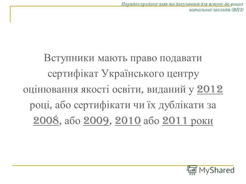 Порядок прийому заяв та документів для вступу до вищих навчальних закладів ( ВНЗ ) Вступники мають право подавати сертифікат Українського центру оцінювання якості освіти, виданий у 2012 році, або сертифікати чи їх дублікати за 2008, або 2009, 2010 аб