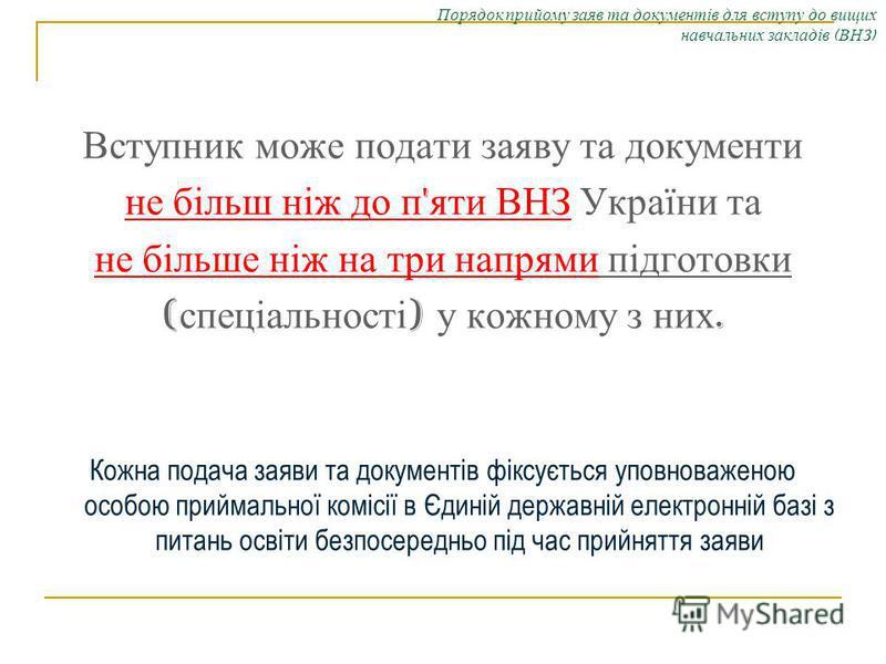 Порядок прийому заяв та документів для вступу до вищих навчальних закладів ( ВНЗ ) Вступник може подати заяву та документи не більш ніж до п ' яти ВНЗ України та не більше ніж на три напрями підготовки ( спеціальності ) у кожному з них. Кожна подача