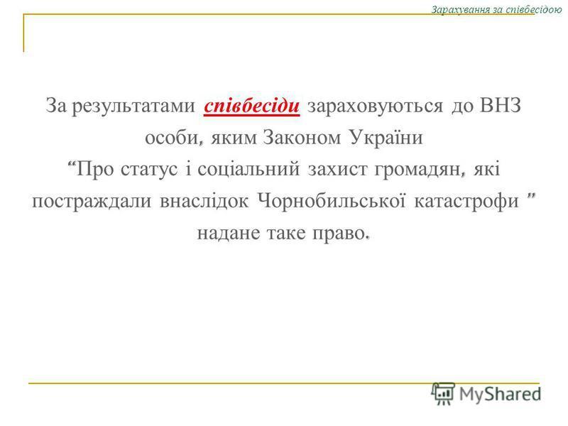 Зарахування за співбесідою За результатами співбесіди зараховуються до ВНЗ особи, яким Законом України Про статус і соціальний захист громадян, які постраждали внаслідок Чорнобильської катастрофи надане таке право.