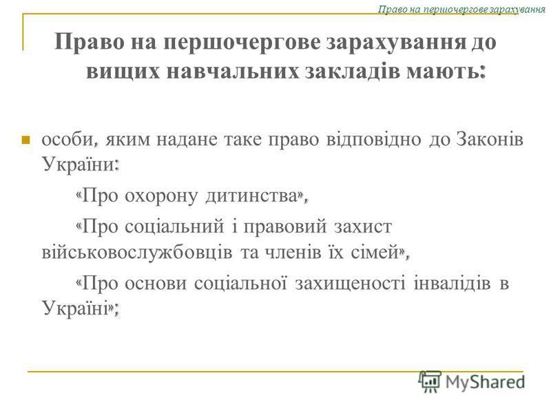 Право на першочергове зарахування Право на першочергове зарахування до вищих навчальних закладів мають : особи, яким надане таке право відповідно до Законів України : « Про охорону дитинства », « Про соціальний і правовий захист військовослужбовців т
