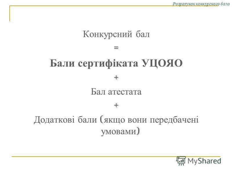 Розрахунок конкурсного бала Конкурсний бал = Бали сертифіката УЦОЯО + Бал атестата + Додаткові бали ( якщо вони передбачені умовами )