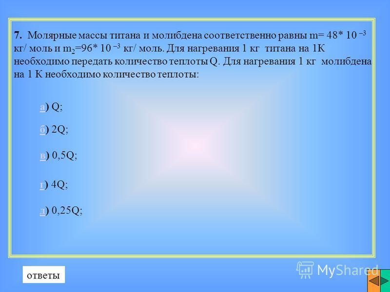7. Молярные массы титана и молибдена соответственно равны m= 48* 10 –3 кг/ моль и m 2 =96* 10 –3 кг/ моль. Для нагревания 1 кг титана на 1К необходимо передать количество теплоты Q. Для нагревания 1 кг молибдена на 1 К необходимо количество теплоты: