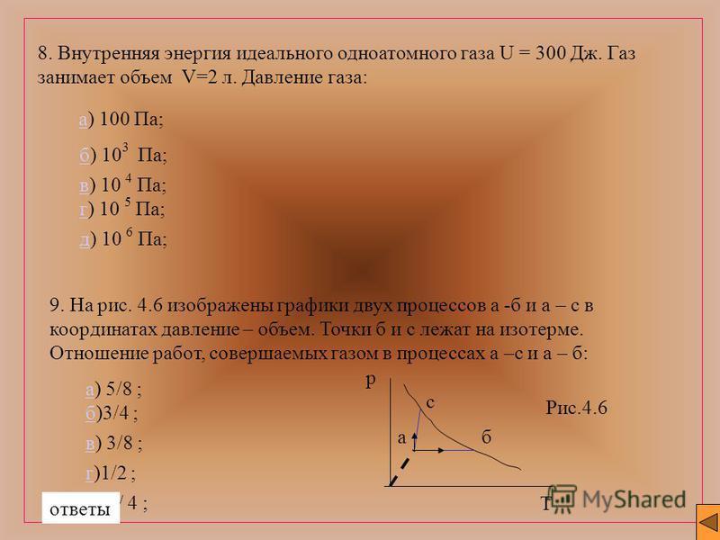 8. Внутренняя энергия идеального одноатомного газа U = 300 Дж. Газ занимает объем V=2 л. Давление газа: а) 100 Па;а б) 10 3 Па; вв) 10 4 Па; гг) 10 5 Па; д) 10 6 Па; 9. На рис. 4.6 изображены графики двух процессов а -б и а – с в координатах давление
