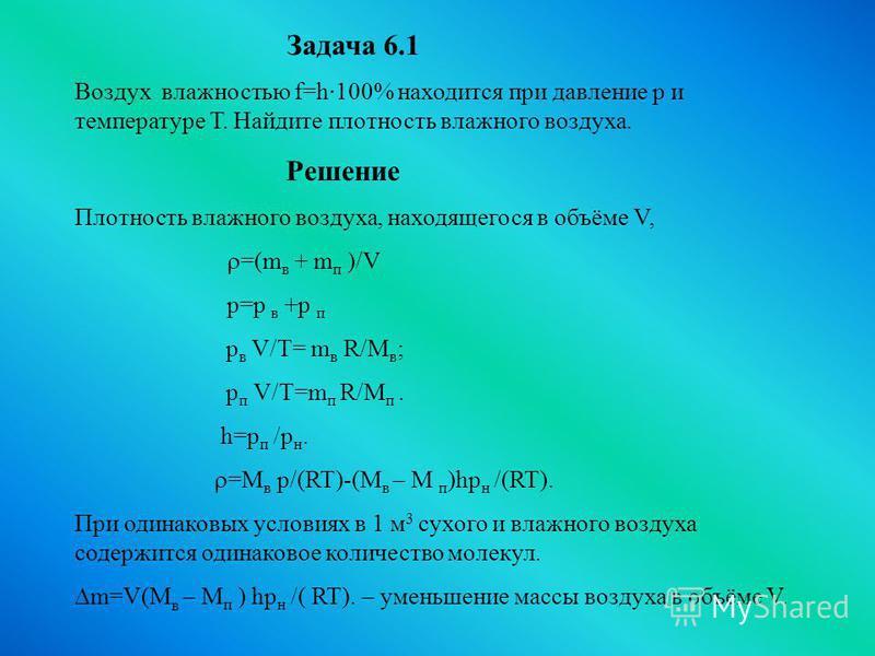 Задача 6.1 Воздух влажностью f=h·100% находится при давление p и температуре Т. Найдите плотность влажного воздуха. Решение Плотность влажного воздуха, находящегося в объёме V, =(m в + m п )/V р=р в +р п p в V/T= m в R/M в ; p п V/T=m п R/M п. h=p п