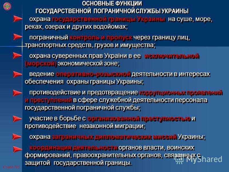 ОСНОВНЫЕ ФУНКЦИИ ГОСУДАРСТВЕННОЙ ПОГРАНИЧНОЙ СЛУЖБЫ УКРАИНЫ ОСНОВНЫЕ ФУНКЦИИ ГОСУДАРСТВЕННОЙ ПОГРАНИЧНОЙ СЛУЖБЫ УКРАИНЫ охрана государственной границы Украины на суше, море, реках, озерах и других водойомах; пограничный контроль и пропуск через грани