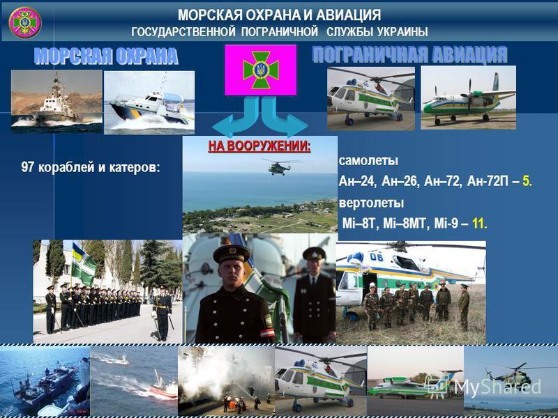 МОРСКАЯ ОХРАНА И АВИАЦИЯ ГОСУДАРСТВЕННОЙ ПОГРАНИЧНОЙ СЛУЖБЫ УКРАИНЫ 97 кораблей и катеров: самолеты Ан–24, Ан–26, Ан–72, Ан-72П – 5. вертолеты Мі–8Т, Мі–8МТ, Мі-9 – 11. НА ВООРУЖЕНИИ: