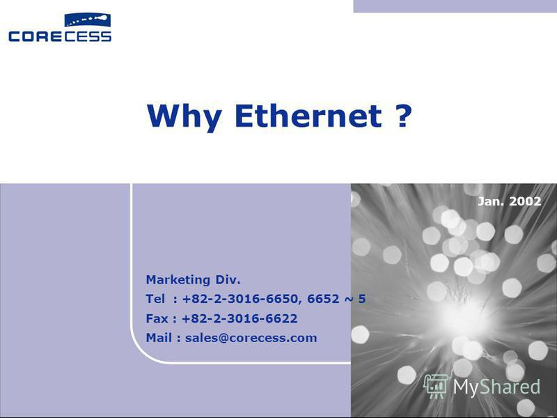 Why Ethernet ? Jan. 2002 Marketing Div. Tel : +82-2-3016-6650, 6652 ~ 5 Fax : +82-2-3016-6622 Mail : sales@corecess.com