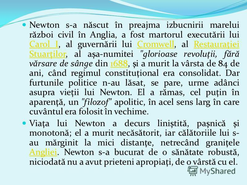 Newton s-a n ă scut în preajma izbucnirii marelui r ă zboi civil în Anglia, a fost martorul execut ă rii lui Carol I, al guvern ă rii lui Cromwell, al Restauraţiei Stuarţilor, al aşa-numitei