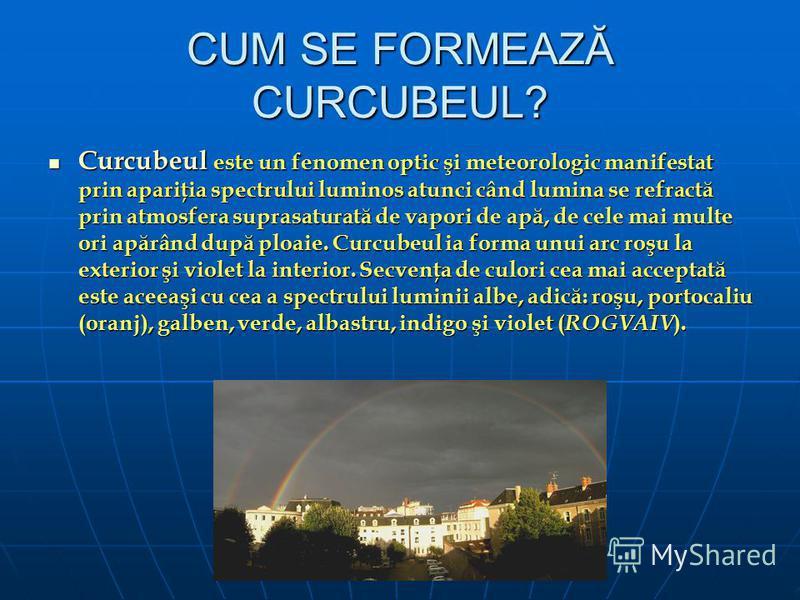 CUM SE FORMEAZĂ CURCUBEUL? Curcubeul este un fenomen optic şi meteorologic manifestat prin apariţia spectrului luminos atunci când lumina se refractă prin atmosfera suprasaturată de vapori de apă, de cele mai multe ori apărând după ploaie. Curcubeul
