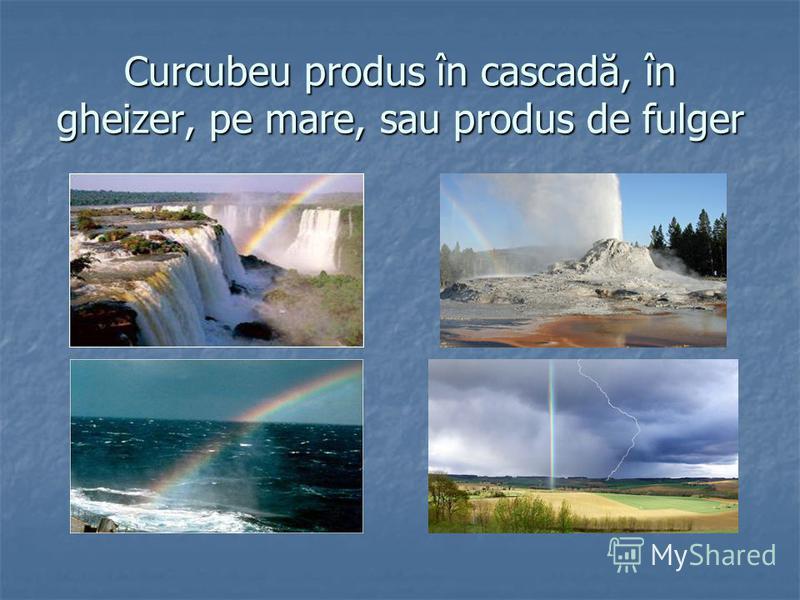 Curcubeu produs în cascadă, în gheizer, pe mare, sau produs de fulger