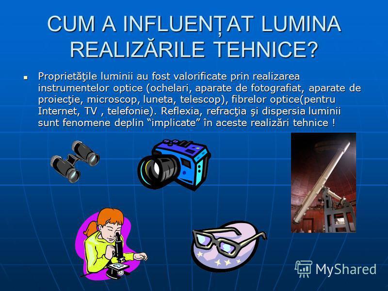 CUM A INFLUENŢAT LUMINA REALIZĂRILE TEHNICE? Proprietăţile luminii au fost valorificate prin realizarea instrumentelor optice (ochelari, aparate de fotografiat, aparate de proiecţie, microscop, luneta, telescop), fibrelor optice(pentru Internet, TV,