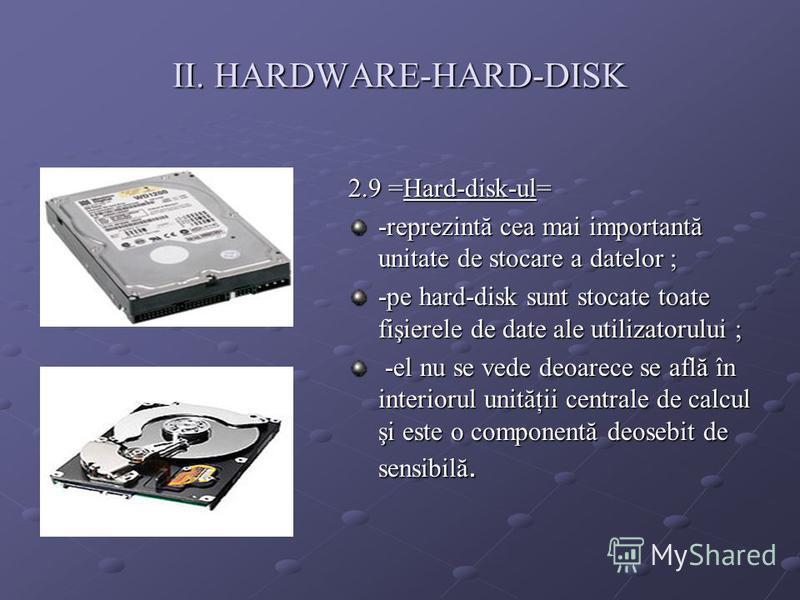 II. HARDWARE-HARD-DISK 2.9 =Hard-disk-ul= -reprezintă cea mai importantă unitate de stocare a datelor ; -pe hard-disk sunt stocate toate fişierele de date ale utilizatorului ; -el nu se vede deoarece se află în interiorul unităţii centrale de calcul