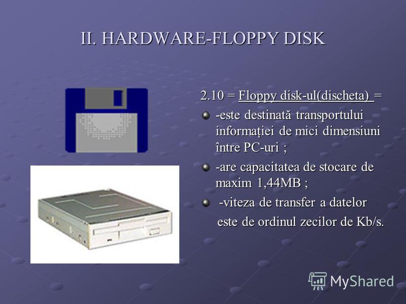 II. HARDWARE-FLOPPY DISK 2.10 = Floppy disk-ul(discheta) = -este destinată transportului informaţiei de mici dimensiuni între PC-uri ; -are capacitatea de stocare de maxim 1,44MB ; -viteza de transfer a datelor -viteza de transfer a datelor este de o