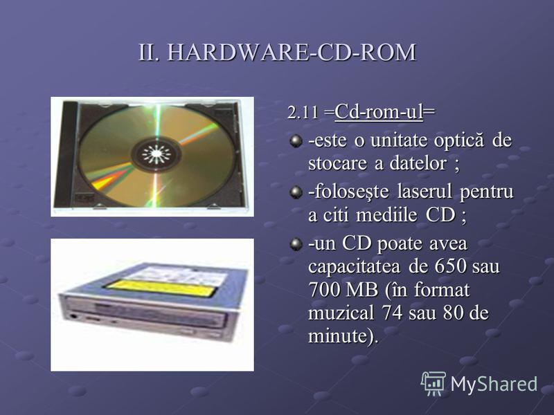 II. HARDWARE-CD-ROM 2.11 = Cd-rom-ul= -este o unitate optică de stocare a datelor ; -foloseşte laserul pentru a citi mediile CD ; -un CD poate avea capacitatea de 650 sau 700 MB (în format muzical 74 sau 80 de minute).