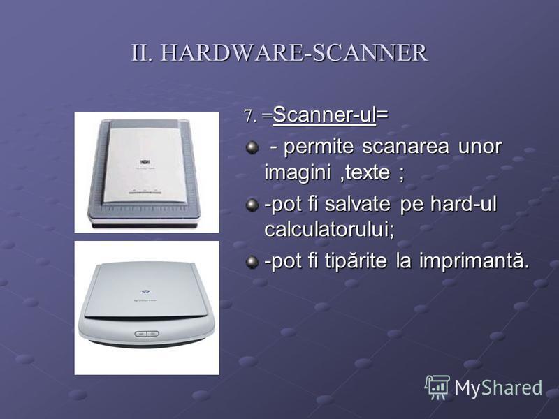 II. HARDWARE-SCANNER 7. = Scanner-ul= - permite scanarea unor imagini,texte ; - permite scanarea unor imagini,texte ; -pot fi salvate pe hard-ul calculatorului; -pot fi tipărite la imprimantă.