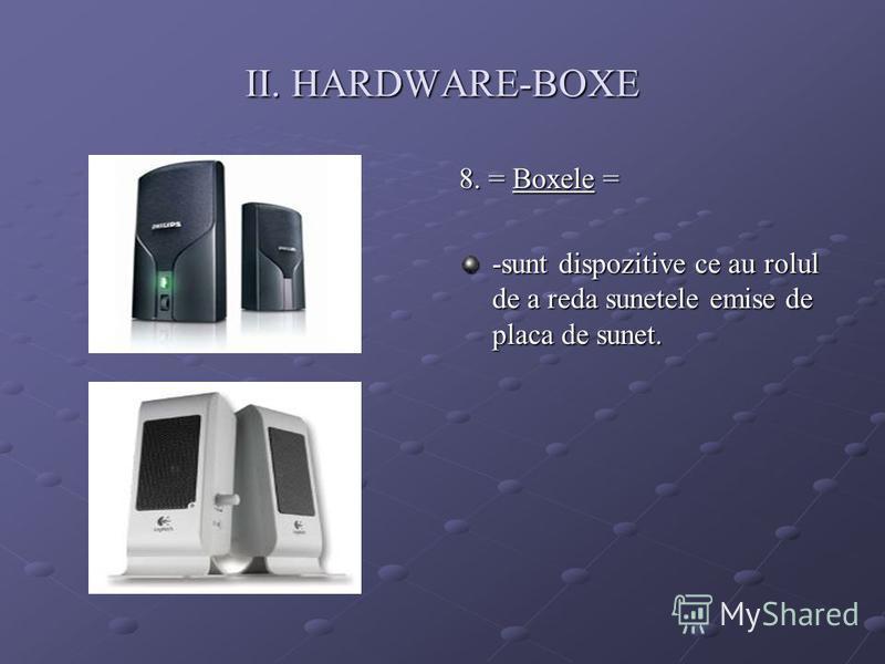 II. HARDWARE-BOXE 8. = Boxele = -sunt dispozitive ce au rolul de a reda sunetele emise de placa de sunet.