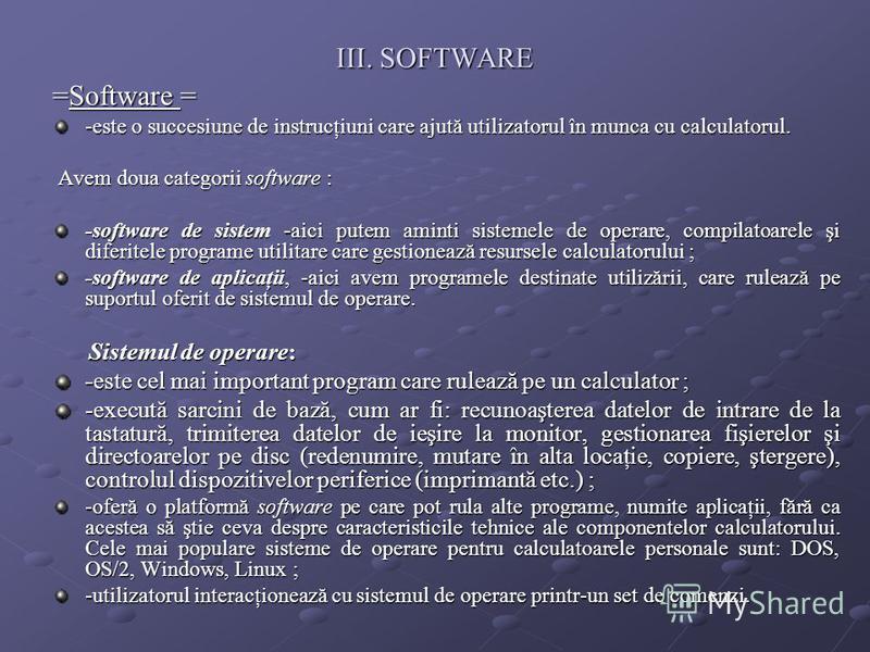 III. SOFTWARE =Software = -este o succesiune de instrucţiuni care ajută utilizatorul în munca cu calculatorul. Avem doua categorii software : Avem doua categorii software : -software de sistem -aici putem aminti sistemele de operare, compilatoarele ş