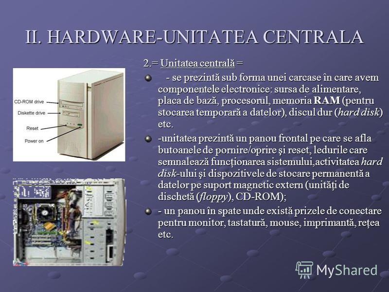 II. HARDWARE-UNITATEA CENTRALA 2.= Unitatea centrală = - se prezintă sub forma unei carcase în care avem componentele electronice: sursa de alimentare, placa de bază, procesorul, memoria RAM (pentru stocarea temporară a datelor), discul dur (hard dis