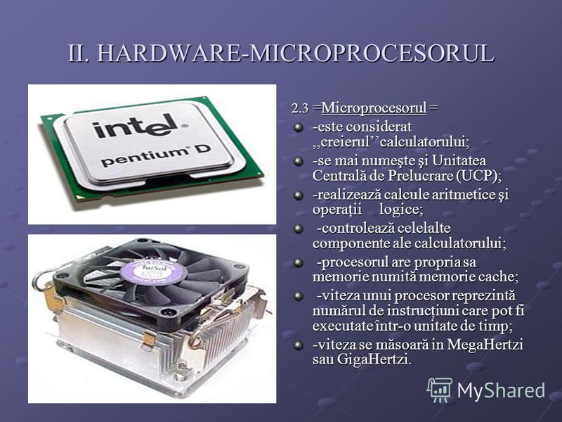 II. HARDWARE-MICROPROCESORUL 2.3 =Microprocesorul = -este considerat,,creierulcalculatorului; -se mai numeşte şi Unitatea Centrală de Prelucrare (UCP); -realizează calcule aritmetice şi operaţii logice; -controlează celelalte componente ale calculato