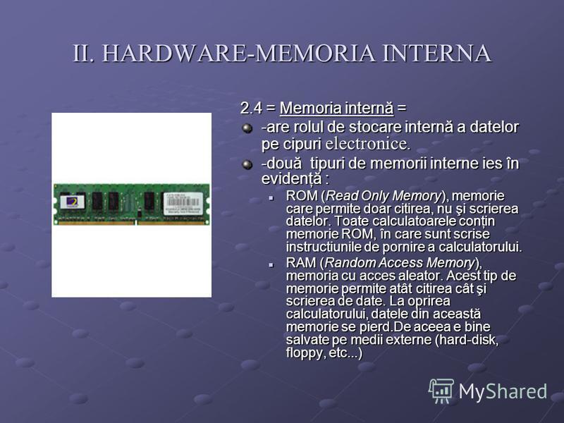 II. HARDWARE-MEMORIA INTERNA 2.4 = Memoria internă = -are rolul de stocare internă a datelor pe cipuri electronice. -două tipuri de memorii interne ies în evidenţă : ROM (Read Only Memory), memorie care permite doar citirea, nu şi scrierea datelor. T