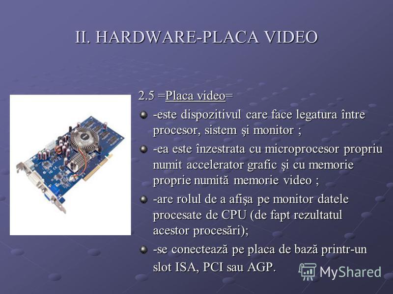 II. HARDWARE-PLACA VIDEO 2.5 =Placa video= -este dispozitivul care face legatura între procesor, sistem şi monitor ; -ea este înzestrata cu microprocesor propriu numit accelerator grafic şi cu memorie proprie numită memorie video ; -are rolul de a af