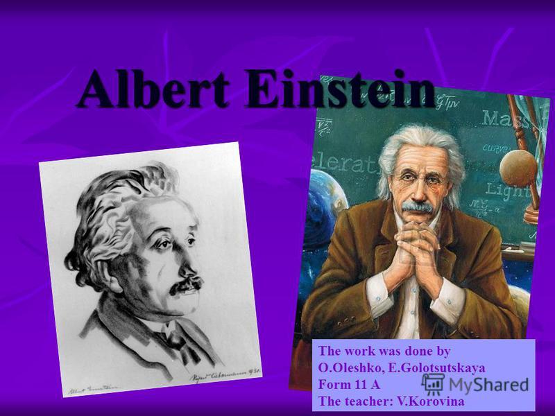 Albert Einstein The work was done by O.Oleshko, E.Golotsutskaya Form 11 A The teacher: V.Korovina